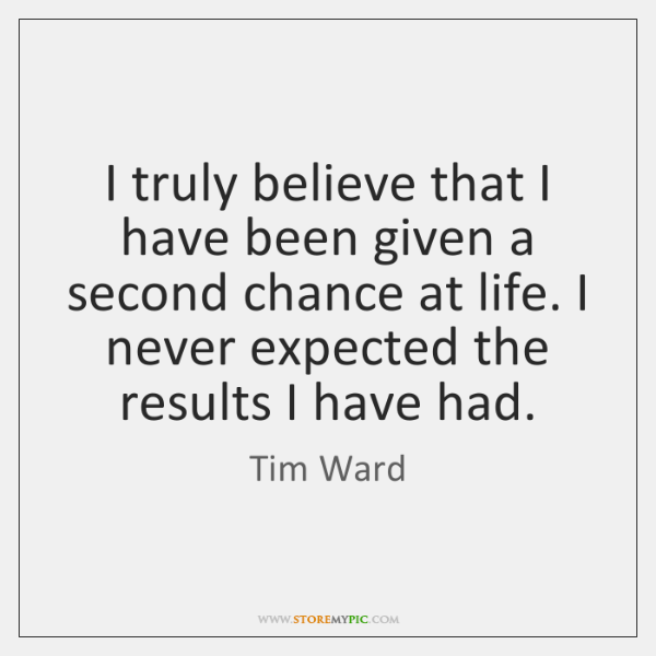 I truly believe that I have been given a second chance at ...