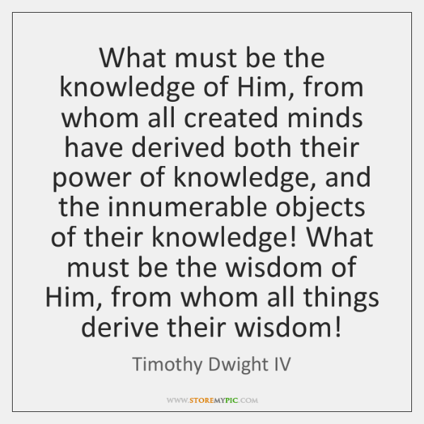 What must be the knowledge of Him, from whom all created minds ...