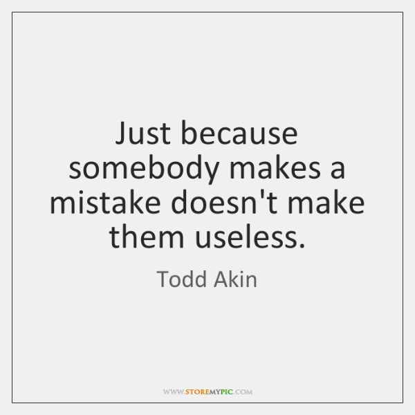 Just because somebody makes a mistake doesn't make them useless.