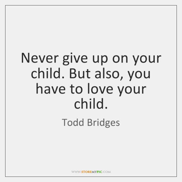 Never give up on your child. But also, you have to love ...