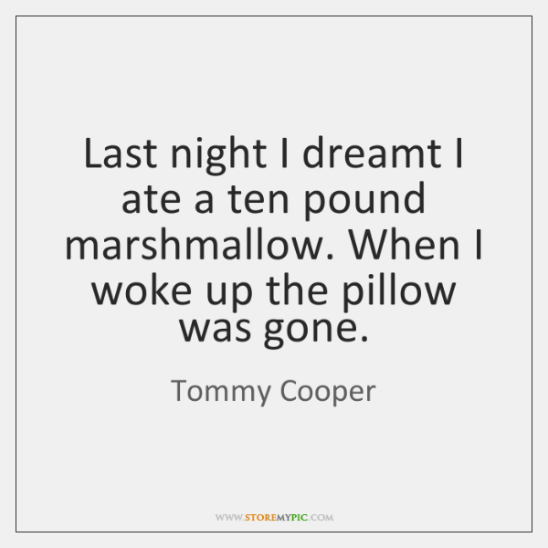 Last night I dreamt I ate a ten pound marshmallow. When I ...