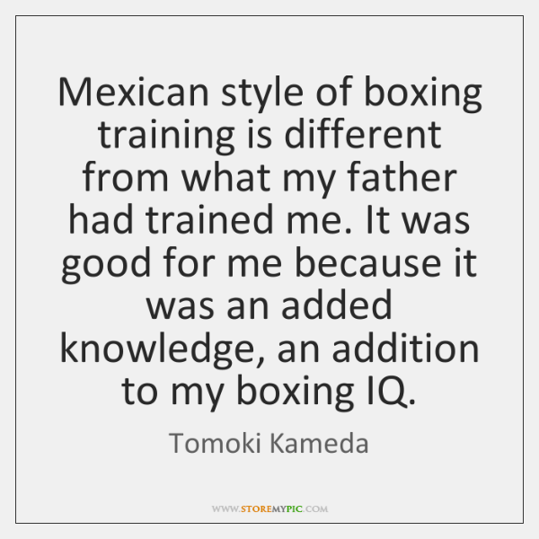 Mexican style of boxing training is different from what my father had ...