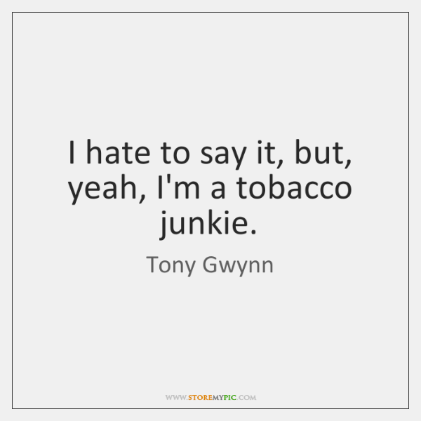 I hate to say it, but, yeah, I'm a tobacco junkie.
