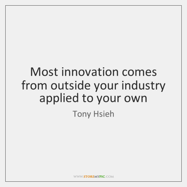 Most innovation comes from outside your industry applied to your own