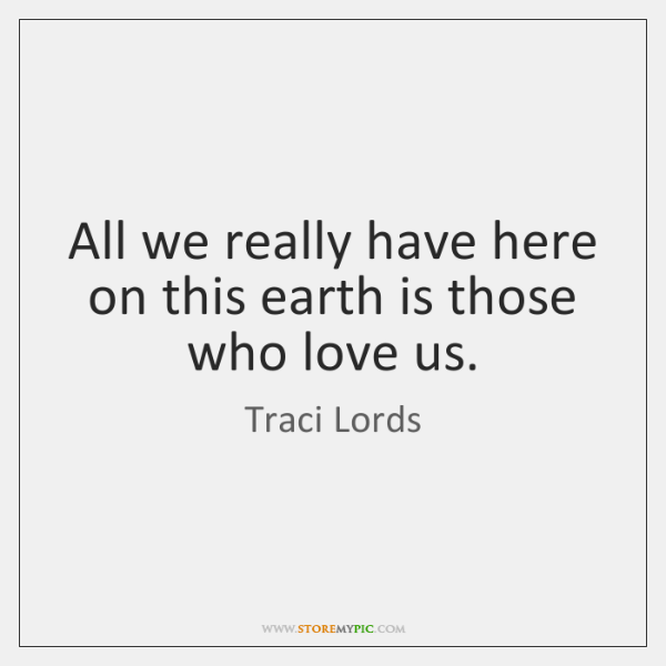 All we really have here on this earth is those who love ...
