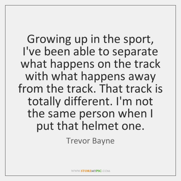 Growing up in the sport, I've been able to separate what happens ...