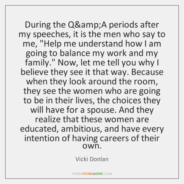 During the Q&A periods after my speeches, it is the men ...