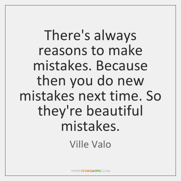 There's always reasons to make mistakes. Because then you do new mistakes ...