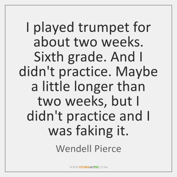 I played trumpet for about two weeks. Sixth grade. And I didn't ...