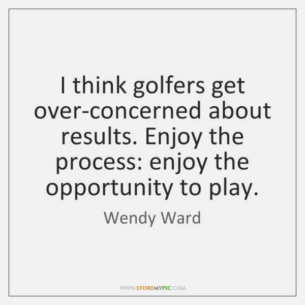 I think golfers get over-concerned about results. Enjoy the process: enjoy the ...