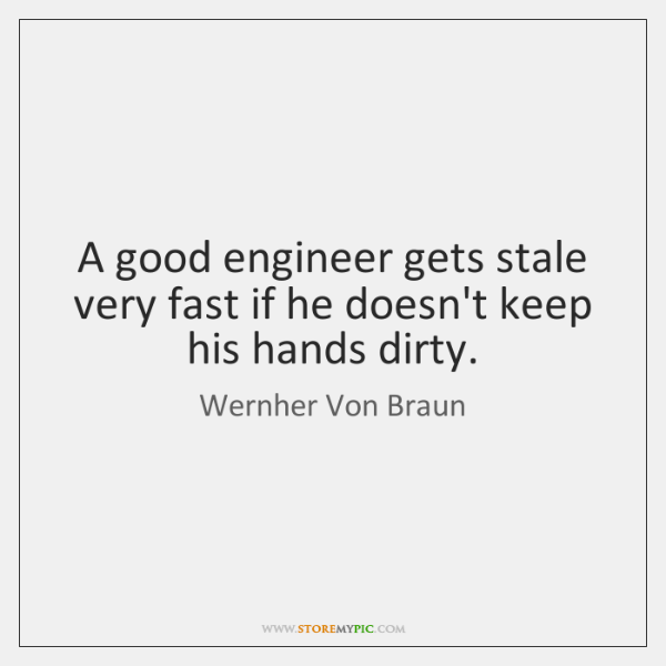 A good engineer gets stale very fast if he doesn't keep his ...