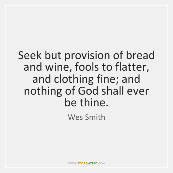 Seek but provision of bread and wine, fools to flatter, and clothing ...