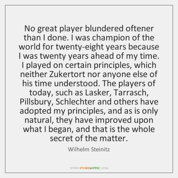 No great player blundered oftener than I done. I was champion of ...