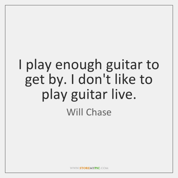I play enough guitar to get by. I don't like to play ...