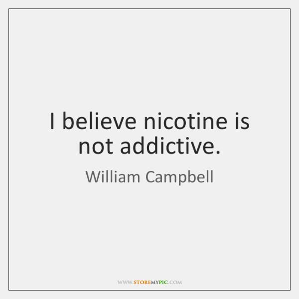 I believe nicotine is not addictive.