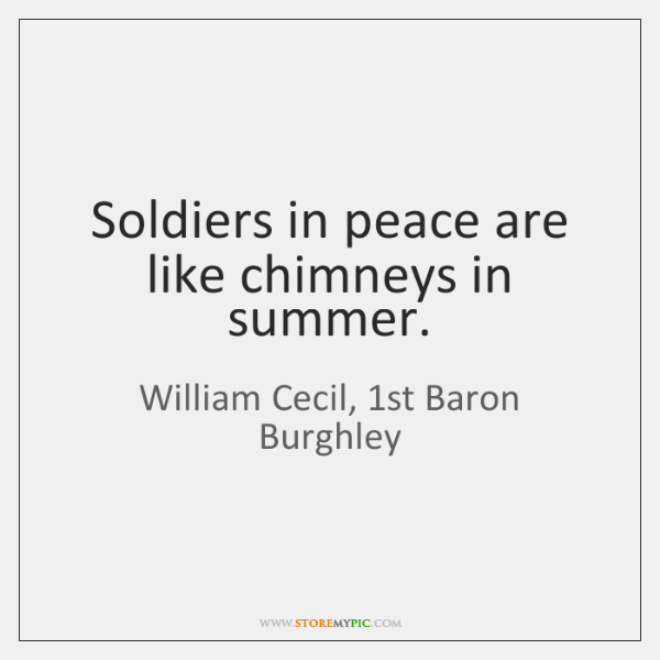 Soldiers in peace are like chimneys in summer.