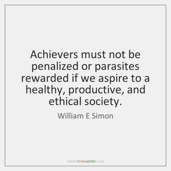 Achievers must not be penalized or parasites rewarded if we aspire to ...