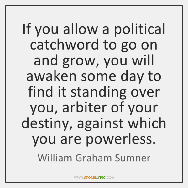 If you allow a political catchword to go on and grow, you ...