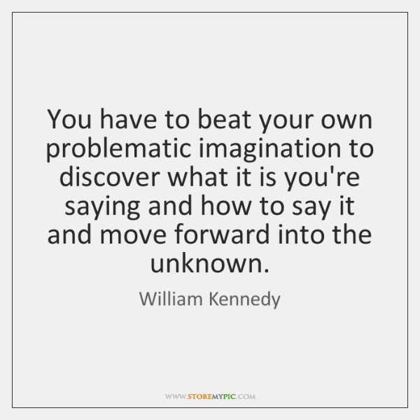 You have to beat your own problematic imagination to discover what it ...
