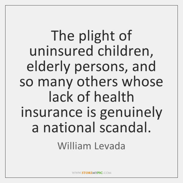 The plight of uninsured children, elderly persons, and so many others whose ...