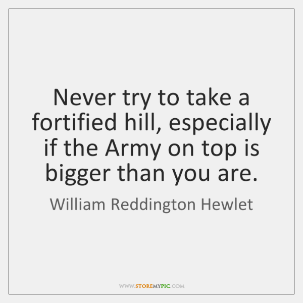Never try to take a fortified hill, especially if the Army on ...