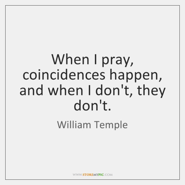 When I pray, coincidences happen, and when I don't, they don't.