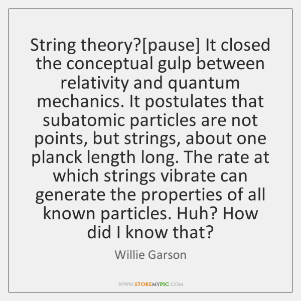 String theory?[pause] It closed the conceptual gulp between relativity and quantum ...
