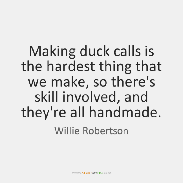 Making duck calls is the hardest thing that we make, so there's ...