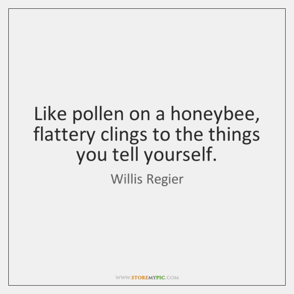 Like pollen on a honeybee, flattery clings to the things you tell ...