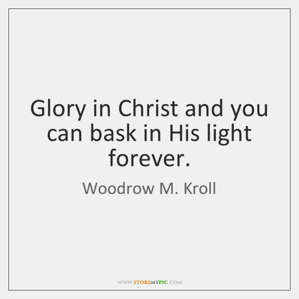 Glory in Christ and you can bask in His light forever.