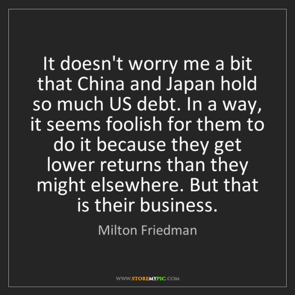 Milton Friedman: It doesn't worry me a bit that China and Japan hold so...