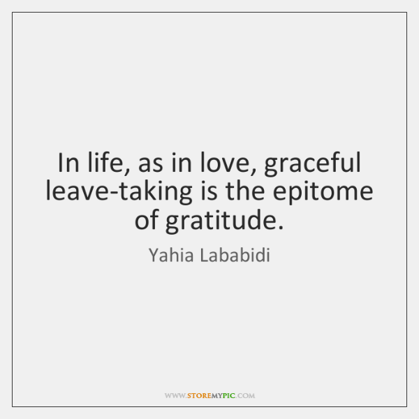 In life, as in love, graceful leave-taking is the epitome of gratitude.