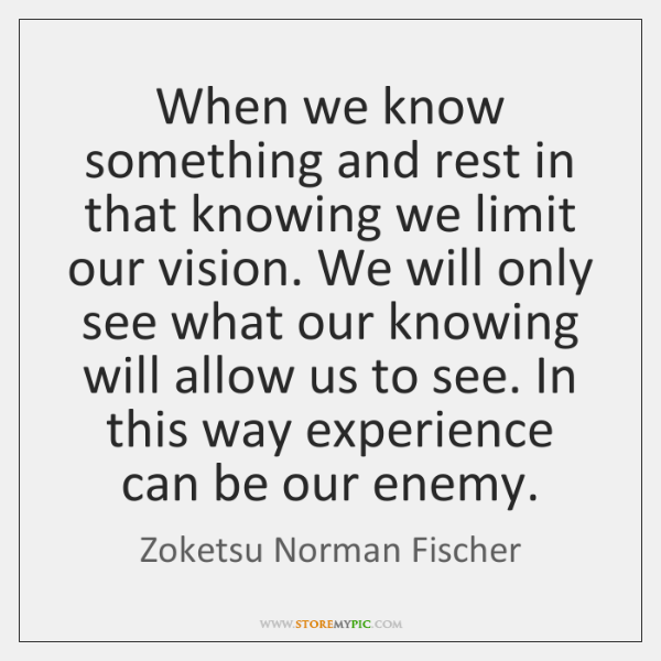 When we know something and rest in that knowing we limit our ...