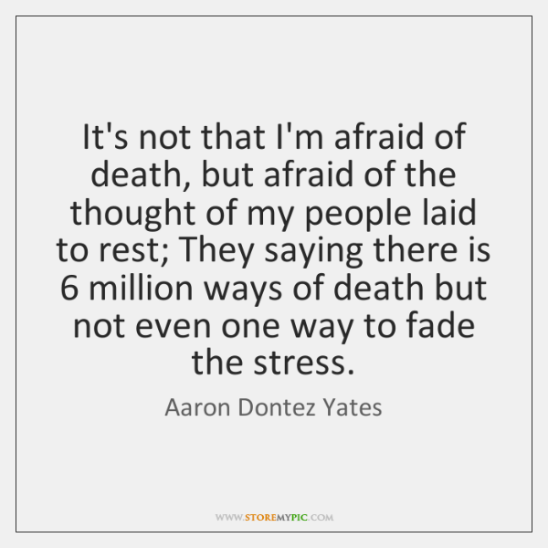 It's not that I'm afraid of death, but afraid of the thought ...