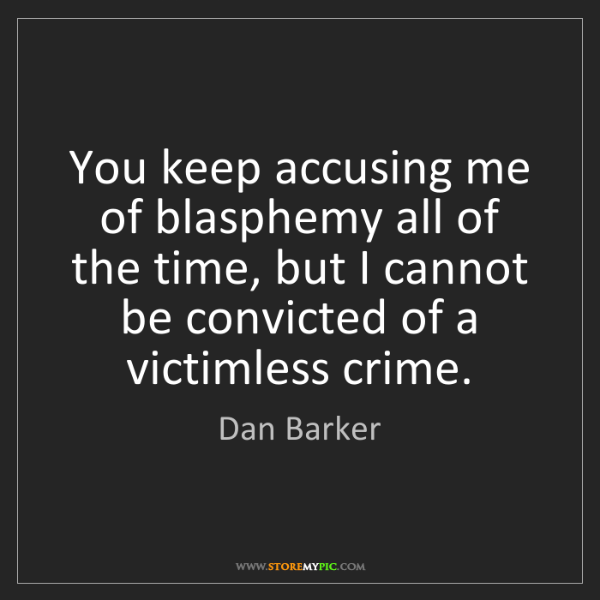 Dan Barker: You keep accusing me of blasphemy all of the time, but...