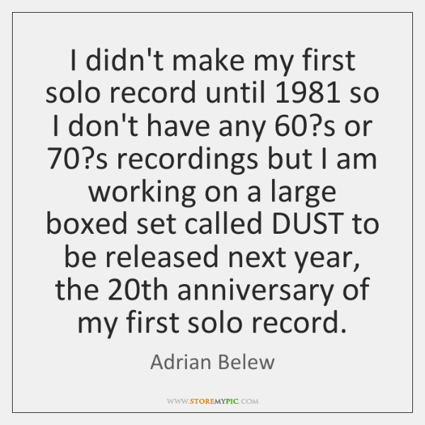 I didn't make my first solo record until 1981 so I don't have ...