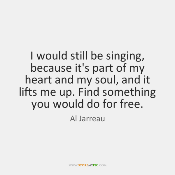 I would still be singing, because it's part of my heart and ...