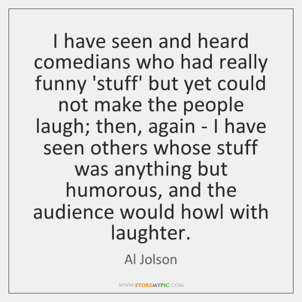 I have seen and heard comedians who had really funny 'stuff' but ...