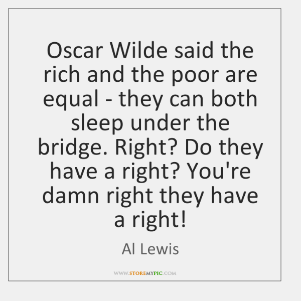 Oscar Wilde said the rich and the poor are equal - they ...