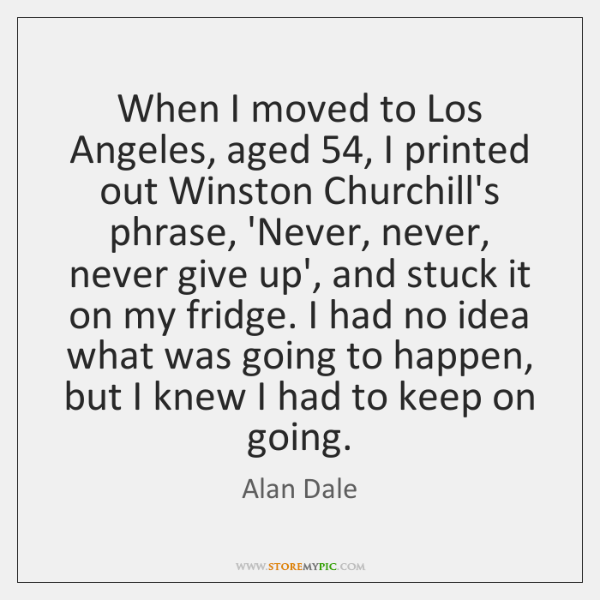 When I moved to Los Angeles, aged 54, I printed out Winston Churchill's ...