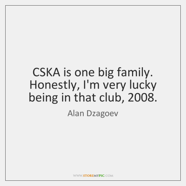 CSKA is one big family. Honestly, I'm very lucky being in that ...