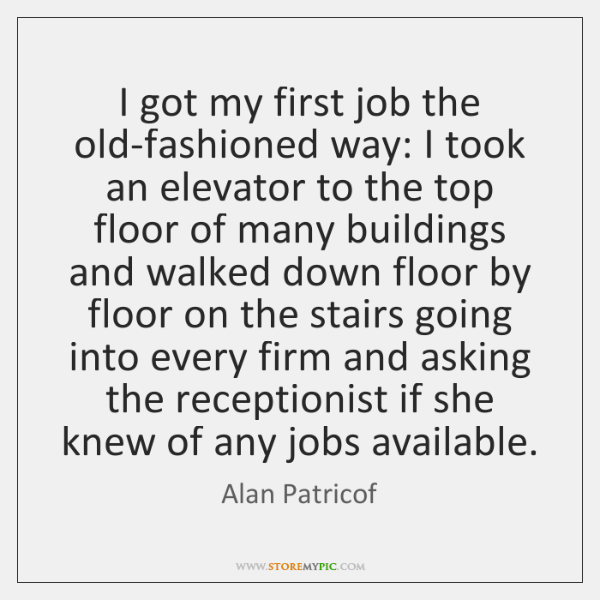 I got my first job the old-fashioned way: I took an elevator ...