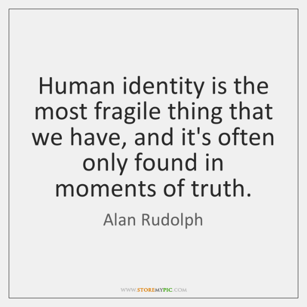 Human identity is the most fragile thing that we have, and it's ...