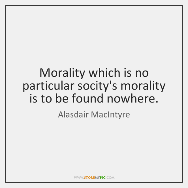 Morality which is no particular socity's morality is to be found nowhere.