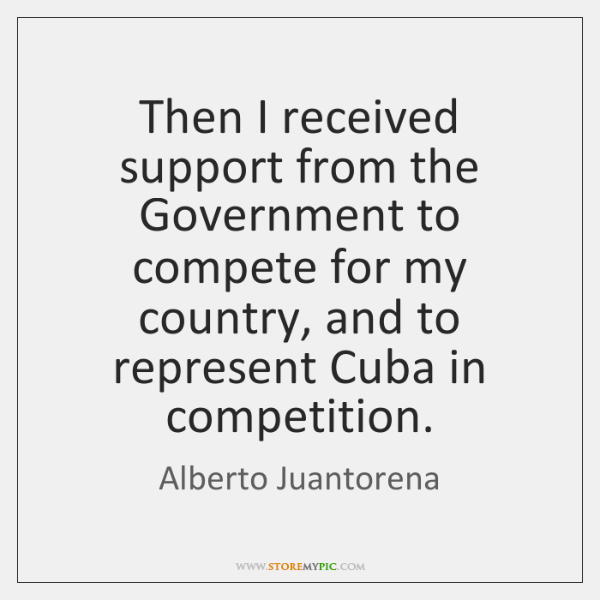 Then I received support from the Government to compete for my country, ...