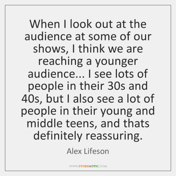 When I look out at the audience at some of our shows, ...