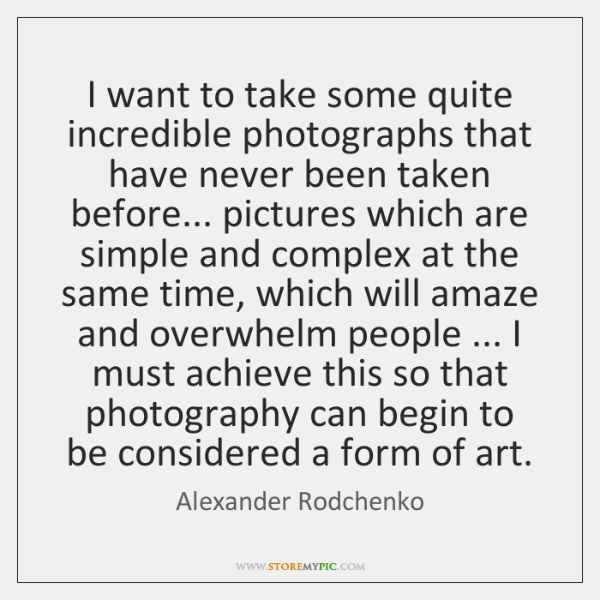 I want to take some quite incredible photographs that have never been ...