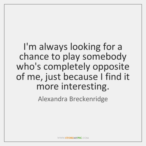 I'm always looking for a chance to play somebody who's completely opposite ...