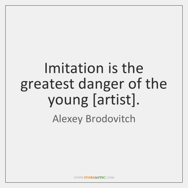 Imitation is the greatest danger of the young [artist].