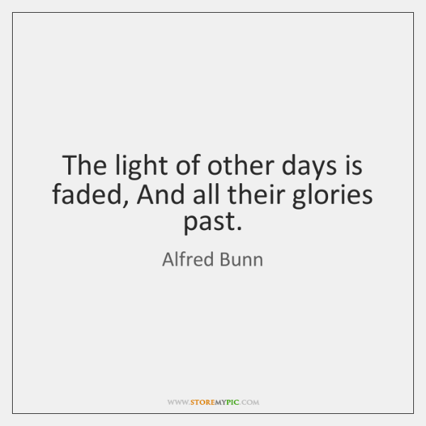 The light of other days is faded, And all their glories past.